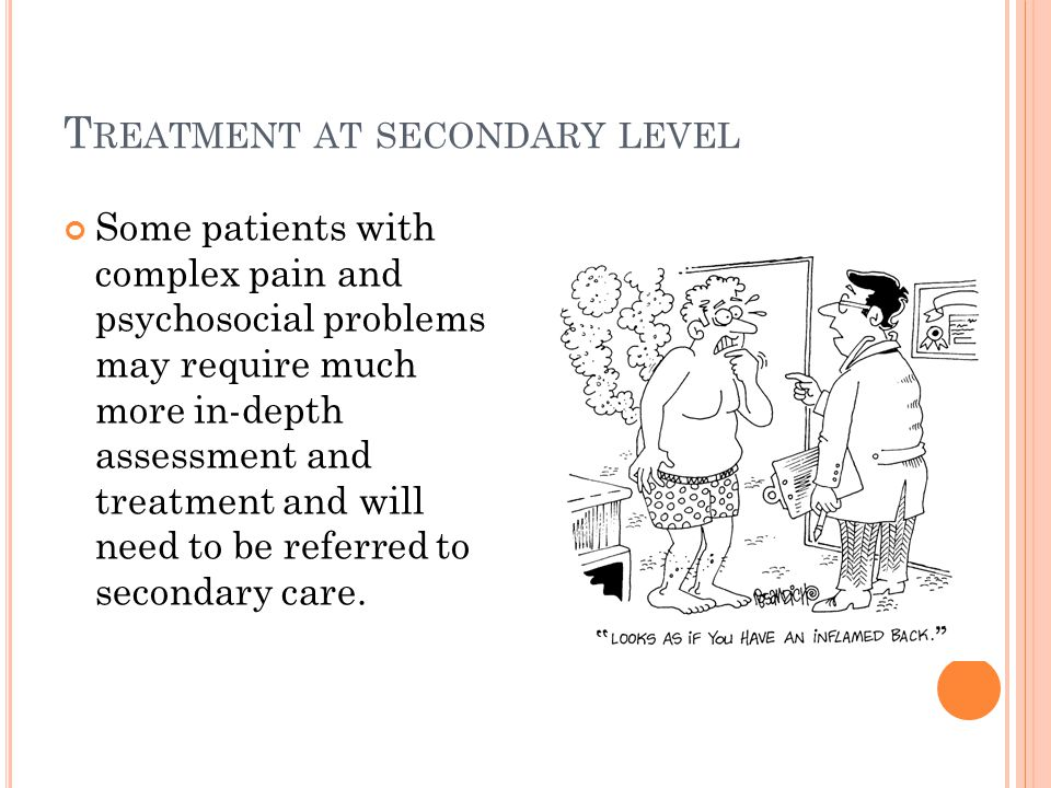 T REATMENT AT SECONDARY LEVEL Some patients with complex pain and psychosocial problems may require much more in-depth assessment and treatment and wi