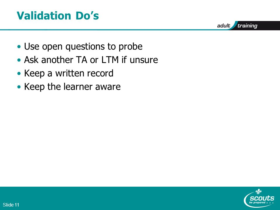 Slide 11 Validation Do's Use open questions to probe Ask another TA or LTM if unsure Keep a written record Keep the learner aware
