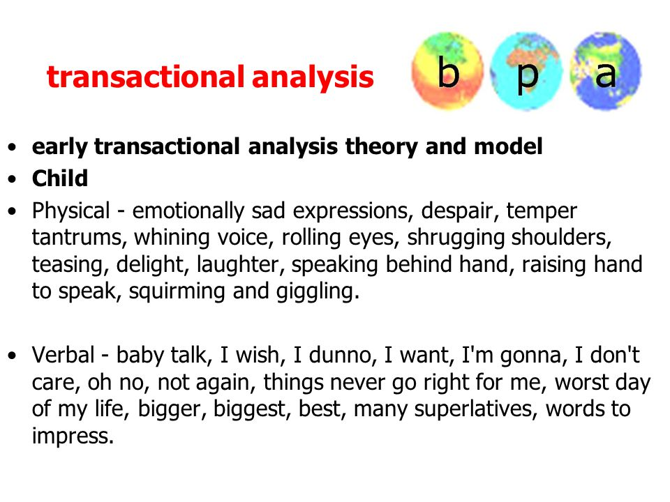 transactional analysis early transactional analysis theory and model Child Physical - emotionally sad expressions, despair, temper tantrums, whining voice, rolling eyes, shrugging shoulders, teasing, delight, laughter, speaking behind hand, raising hand to speak, squirming and giggling.