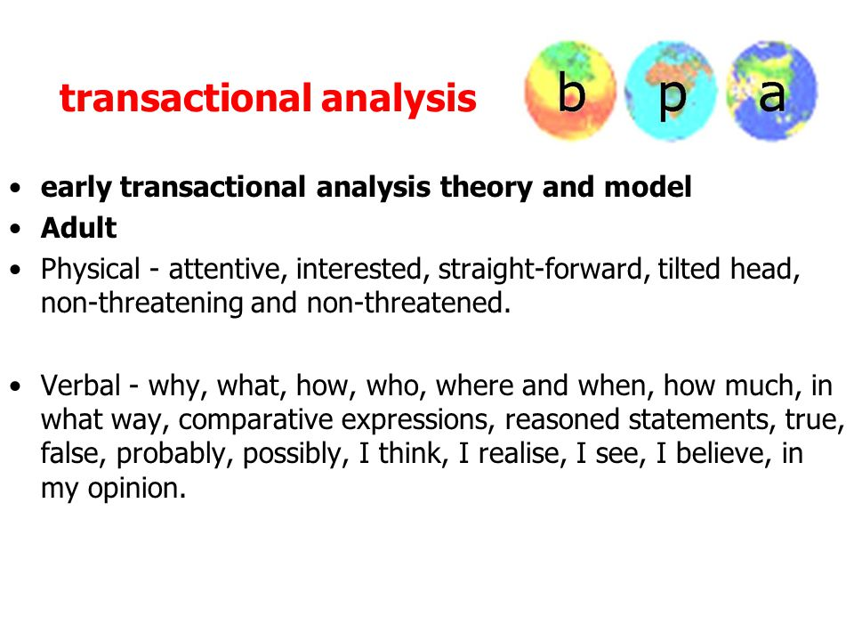 transactional analysis early transactional analysis theory and model Adult Physical - attentive, interested, straight-forward, tilted head, non-threatening and non-threatened.