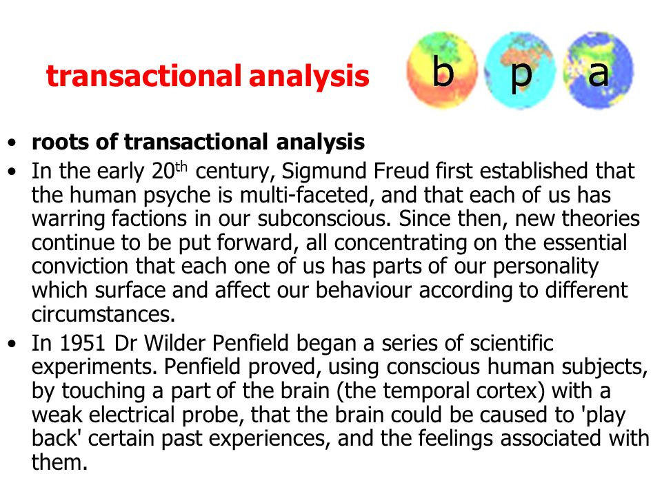 transactional analysis roots of transactional analysis In the early 20 th century, Sigmund Freud first established that the human psyche is multi-faceted, and that each of us has warring factions in our subconscious.