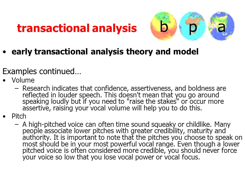 transactional analysis early transactional analysis theory and model Examples continued… Volume –Research indicates that confidence, assertiveness, and boldness are reflected in louder speech.