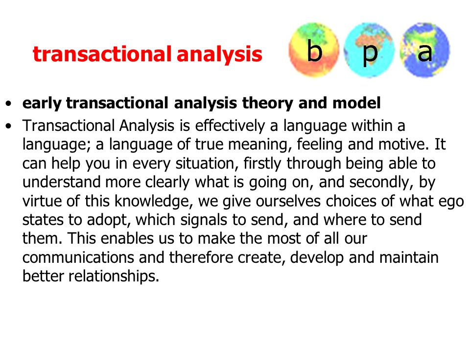 transactional analysis early transactional analysis theory and model Transactional Analysis is effectively a language within a language; a language of true meaning, feeling and motive.