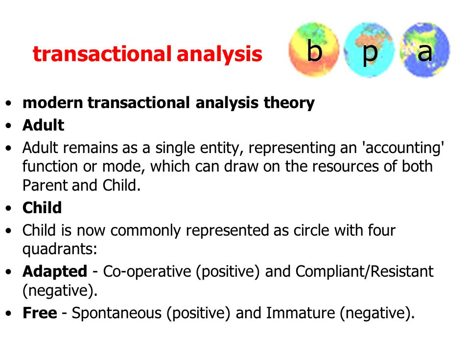 transactional analysis modern transactional analysis theory Adult Adult remains as a single entity, representing an accounting function or mode, which can draw on the resources of both Parent and Child.