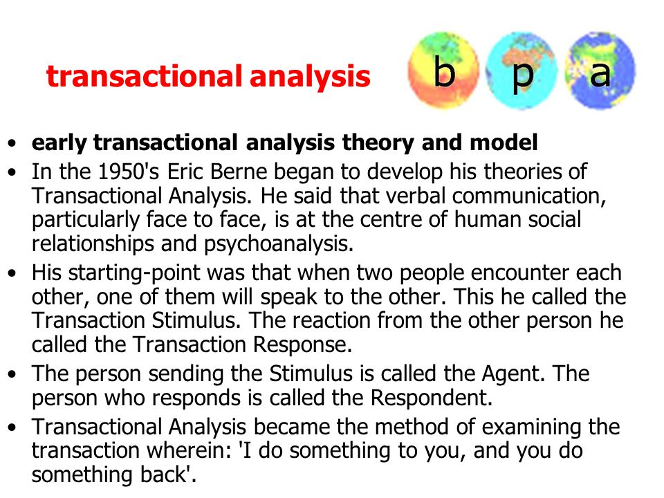 transactional analysis early transactional analysis theory and model In the 1950's Eric Berne began to develop his theories of Transactional Analysis.