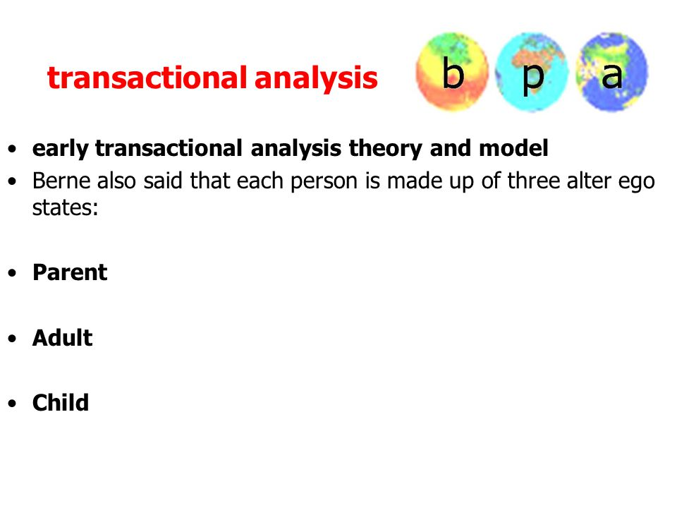 transactional analysis early transactional analysis theory and model Berne also said that each person is made up of three alter ego states: Parent Adult Child