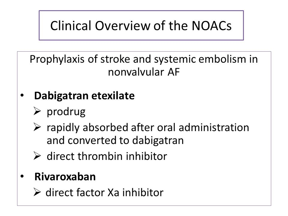 Clinical Overview of the NOACs Prophylaxis of stroke and systemic embolism in nonvalvular AF Dabigatran etexilate  prodrug  rapidly absorbed after o