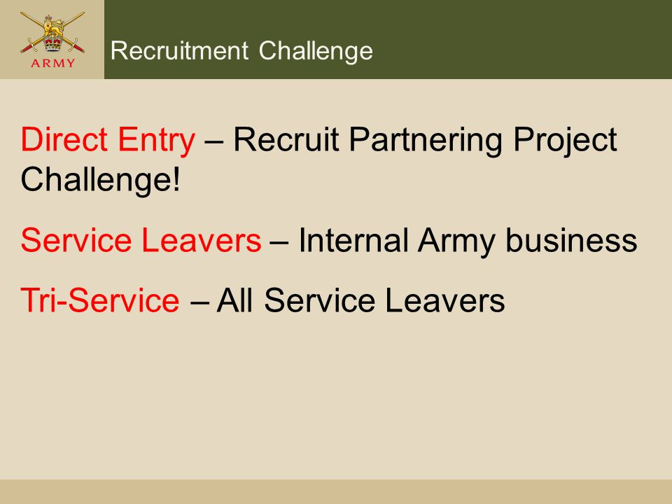Recruitment Challenge Direct Entry – Recruit Partnering Project Challenge! Service Leavers – Internal Army business Tri-Service – All Service Leavers