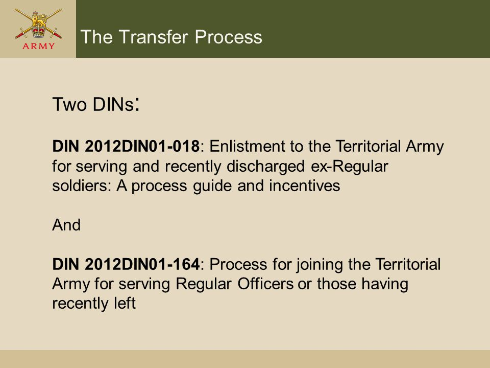The Transfer Process Two DINs : DIN 2012DIN01-018: Enlistment to the Territorial Army for serving and recently discharged ex-Regular soldiers: A process guide and incentives And DIN 2012DIN01-164: Process for joining the Territorial Army for serving Regular Officers or those having recently left