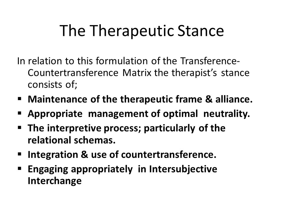 The Therapeutic Stance In relation to this formulation of the Transference- Countertransference Matrix the therapist's stance consists of;  Maintenance of the therapeutic frame & alliance.