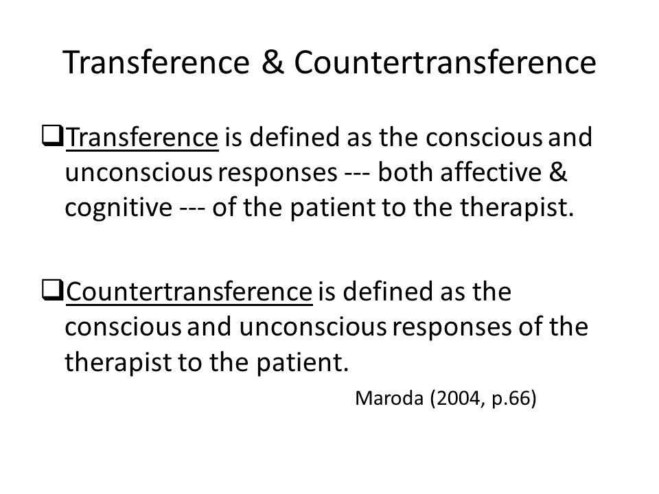 Transference & Countertransference  Transference is defined as the conscious and unconscious responses --- both affective & cognitive --- of the patient to the therapist.