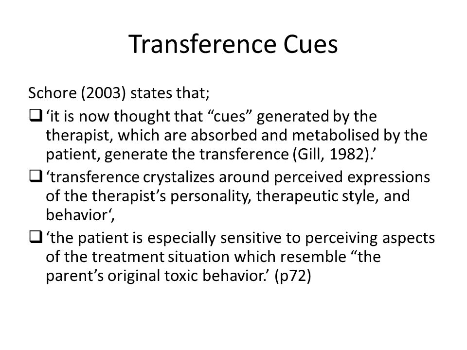 Transference Cues Schore (2003) states that;  'it is now thought that cues generated by the therapist, which are absorbed and metabolised by the patient, generate the transference (Gill, 1982).'  'transference crystalizes around perceived expressions of the therapist's personality, therapeutic style, and behavior',  'the patient is especially sensitive to perceiving aspects of the treatment situation which resemble the parent's original toxic behavior.' (p72)