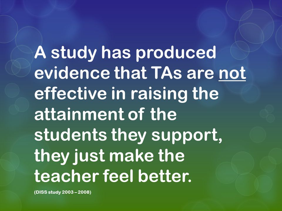 A study has produced evidence that TAs are not effective in raising the attainment of the students they support, they just make the teacher feel better.