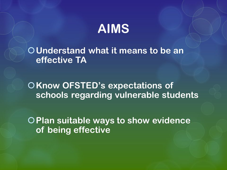 AIMS  Understand what it means to be an effective TA  Know OFSTED's expectations of schools regarding vulnerable students  Plan suitable ways to show evidence of being effective