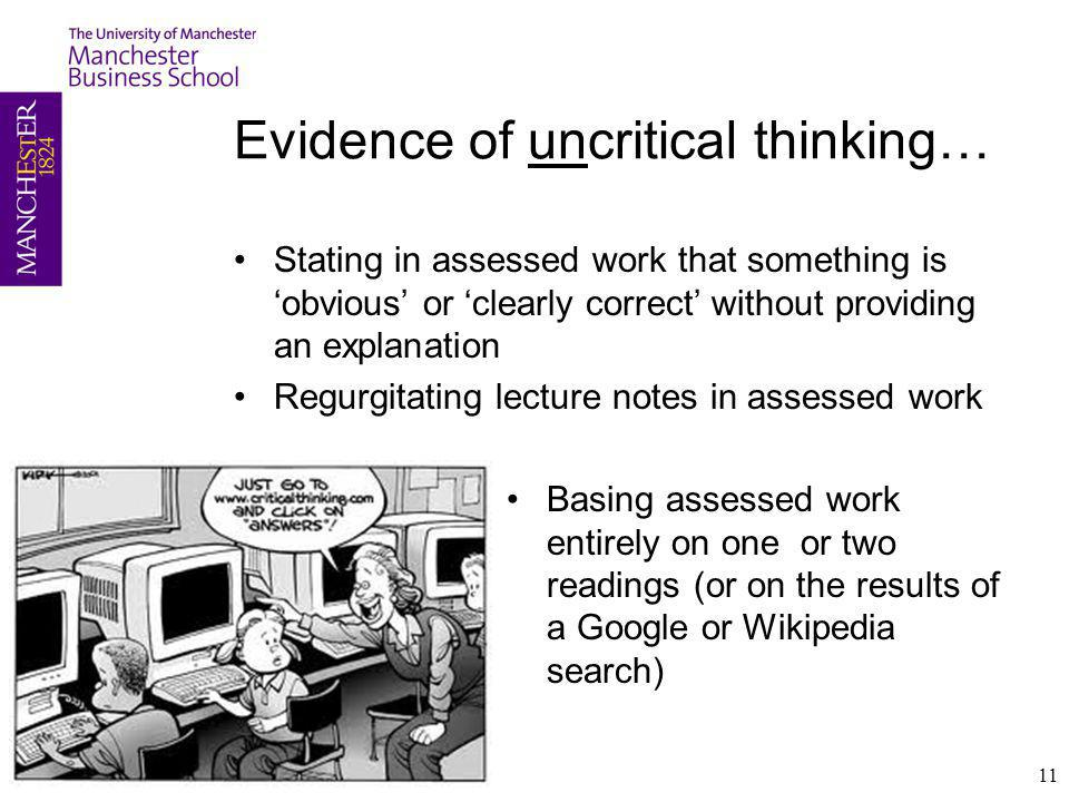 Evidence of uncritical thinking… Stating in assessed work that something is 'obvious' or 'clearly correct' without providing an explanation Regurgitating lecture notes in assessed work Basing assessed work entirely on one or two readings (or on the results of a Google or Wikipedia search) 11