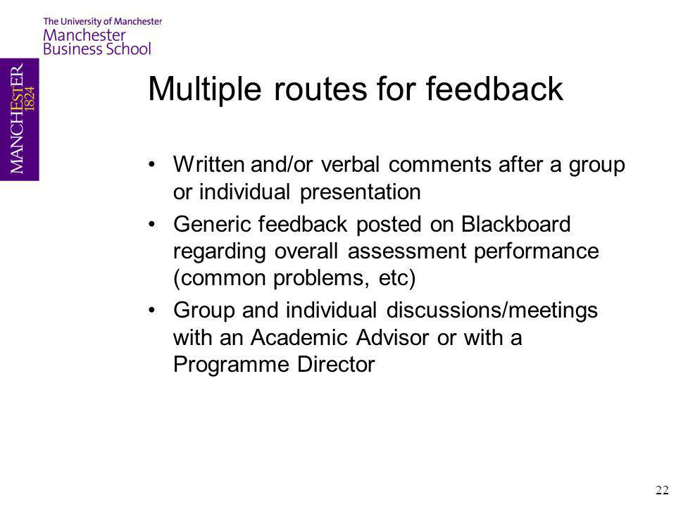 Multiple routes for feedback Written and/or verbal comments after a group or individual presentation Generic feedback posted on Blackboard regarding overall assessment performance (common problems, etc) Group and individual discussions/meetings with an Academic Advisor or with a Programme Director 22
