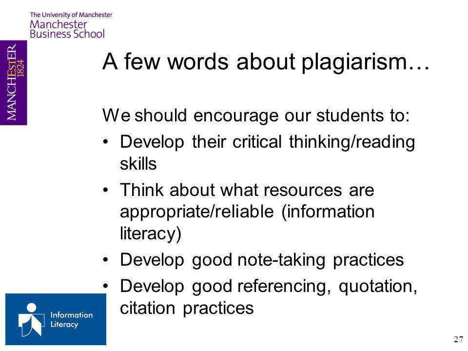 A few words about plagiarism… We should encourage our students to: Develop their critical thinking/reading skills Think about what resources are appropriate/reliable (information literacy) Develop good note-taking practices Develop good referencing, quotation, citation practices 27