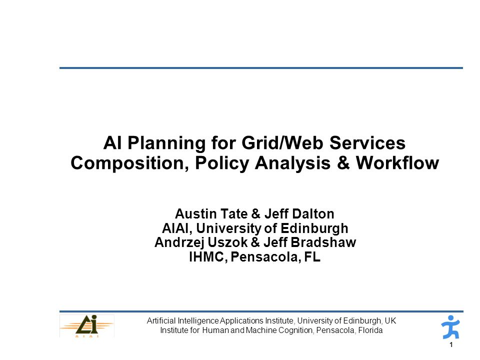 1 Artificial Intelligence Applications Institute, University of Edinburgh, UK Institute for Human and Machine Cognition, Pensacola, Florida AI Planning for Grid/Web Services Composition, Policy Analysis & Workflow Austin Tate & Jeff Dalton AIAI, University of Edinburgh Andrzej Uszok & Jeff Bradshaw IHMC, Pensacola, FL