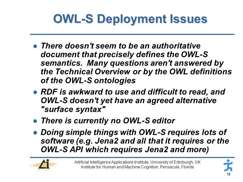 18 Artificial Intelligence Applications Institute, University of Edinburgh, UK Institute for Human and Machine Cognition, Pensacola, Florida OWL-S Deployment Issues l There doesn t seem to be an authoritative document that precisely defines the OWL-S semantics.