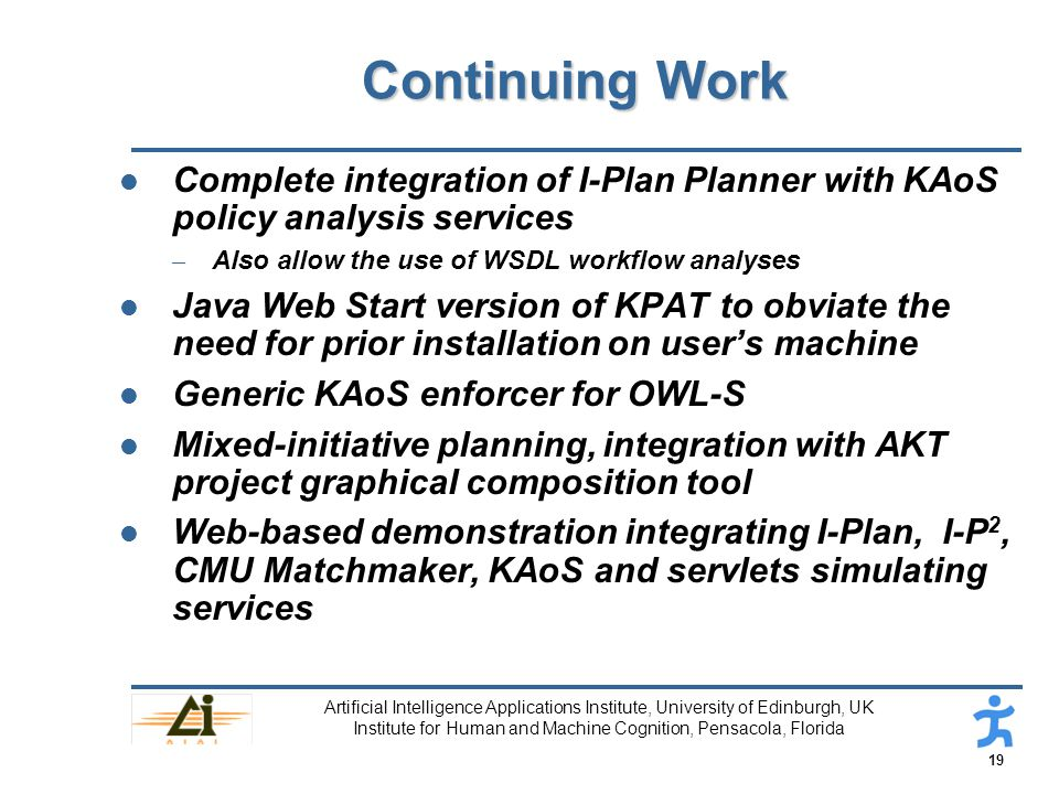 19 Artificial Intelligence Applications Institute, University of Edinburgh, UK Institute for Human and Machine Cognition, Pensacola, Florida Continuing Work l Complete integration of I-Plan Planner with KAoS policy analysis services – Also allow the use of WSDL workflow analyses l Java Web Start version of KPAT to obviate the need for prior installation on user's machine l Generic KAoS enforcer for OWL-S l Mixed-initiative planning, integration with AKT project graphical composition tool l Web-based demonstration integrating I-Plan, I-P 2, CMU Matchmaker, KAoS and servlets simulating services