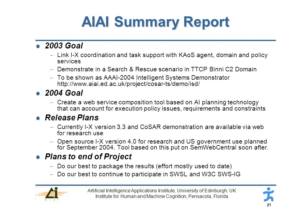 21 Artificial Intelligence Applications Institute, University of Edinburgh, UK Institute for Human and Machine Cognition, Pensacola, Florida AIAI Summary Report l 2003 Goal – Link I-X coordination and task support with KAoS agent, domain and policy services – Demonstrate in a Search & Rescue scenario in TTCP Binni C2 Domain – To be shown as AAAI-2004 Intelligent Systems Demonstrator http://www.aiai.ed.ac.uk/project/cosar-ts/demo/isd/ l 2004 Goal – Create a web service composition tool based on AI planning technology that can account for execution policy issues, requirements and constraints l Release Plans – Currently I-X version 3.3 and CoSAR demonstration are available via web for research use – Open source I-X version 4.0 for research and US government use planned for September 2004.