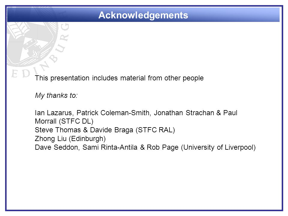 Acknowledgements This presentation includes material from other people My thanks to: Ian Lazarus, Patrick Coleman-Smith, Jonathan Strachan & Paul Morrall (STFC DL) Steve Thomas & Davide Braga (STFC RAL) Zhong Liu (Edinburgh) Dave Seddon, Sami Rinta-Antila & Rob Page (University of Liverpool)