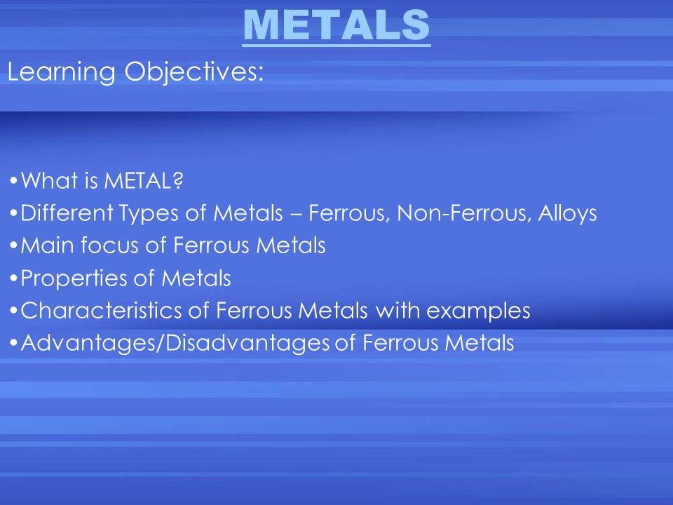 METALS Learning Objectives: What is METAL? Different Types of Metals – Ferrous, Non-Ferrous, Alloys Main focus of Ferrous Metals Properties of Metals