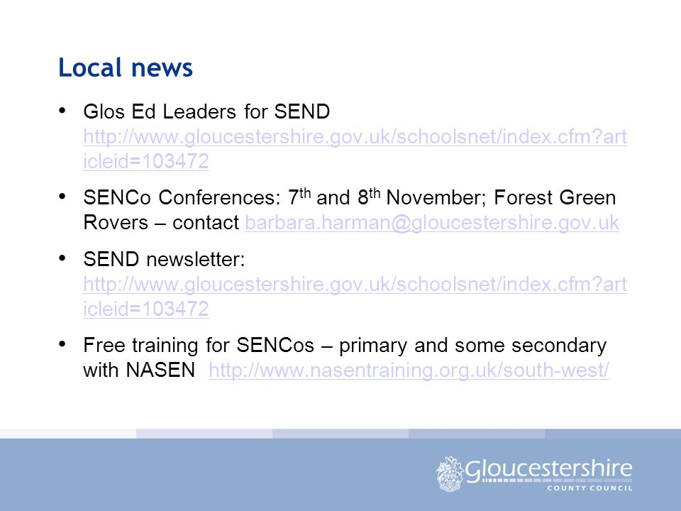 Local news Glos Ed Leaders for SEND http://www.gloucestershire.gov.uk/schoolsnet/index.cfm art icleid=103472 http://www.gloucestershire.gov.uk/schoolsnet/index.cfm art icleid=103472 SENCo Conferences: 7 th and 8 th November; Forest Green Rovers – contact barbara.harman@gloucestershire.gov.ukbarbara.harman@gloucestershire.gov.uk SEND newsletter: http://www.gloucestershire.gov.uk/schoolsnet/index.cfm art icleid=103472 http://www.gloucestershire.gov.uk/schoolsnet/index.cfm art icleid=103472 Free training for SENCos – primary and some secondary with NASEN http://www.nasentraining.org.uk/south-west/http://www.nasentraining.org.uk/south-west/
