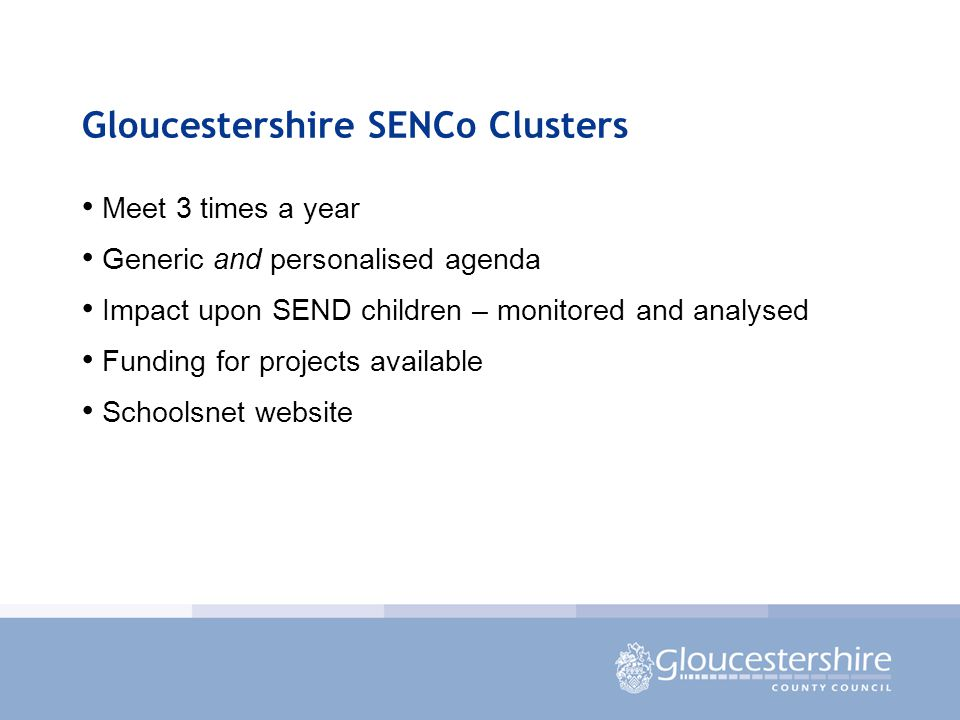 Gloucestershire SENCo Clusters Meet 3 times a year Generic and personalised agenda Impact upon SEND children – monitored and analysed Funding for projects available Schoolsnet website