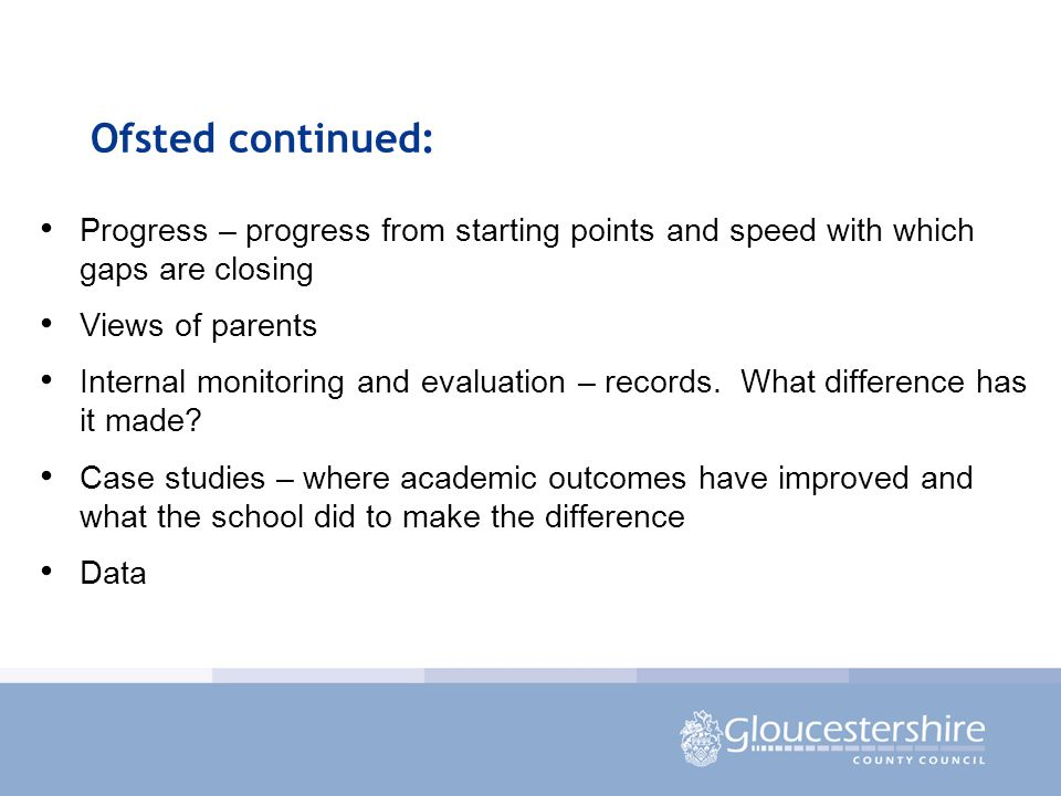 Ofsted continued: Progress – progress from starting points and speed with which gaps are closing Views of parents Internal monitoring and evaluation – records.