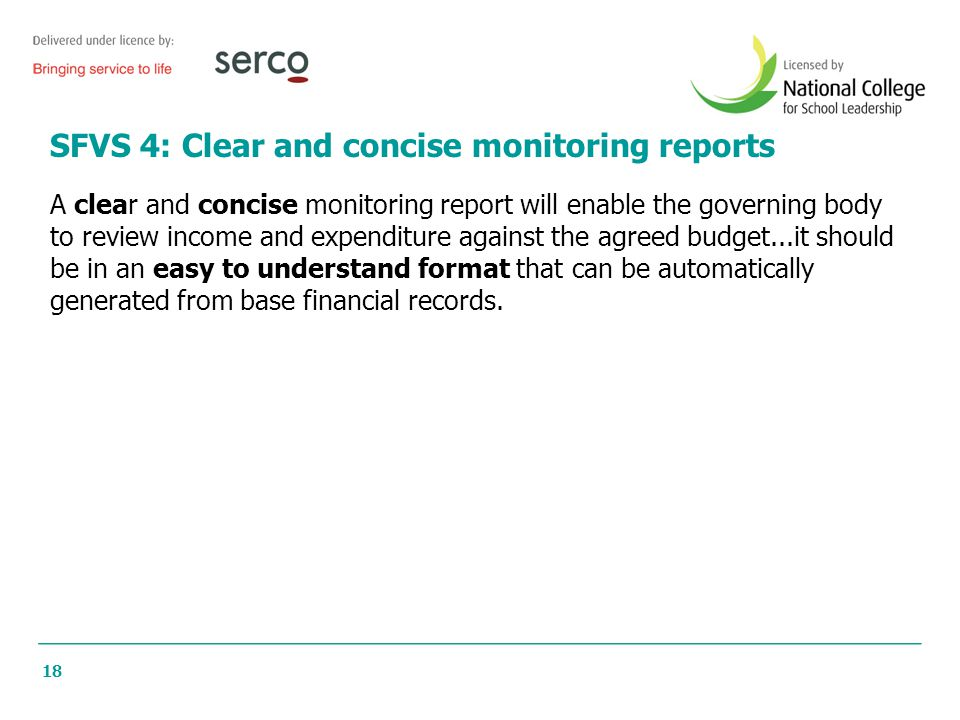 18 SFVS 4: Clear and concise monitoring reports A clear and concise monitoring report will enable the governing body to review income and expenditure against the agreed budget...it should be in an easy to understand format that can be automatically generated from base financial records.