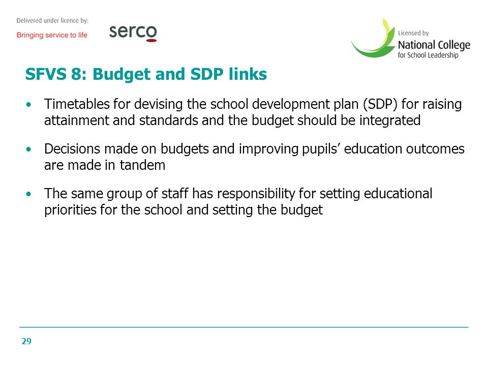 29 SFVS 8: Budget and SDP links Timetables for devising the school development plan (SDP) for raising attainment and standards and the budget should b