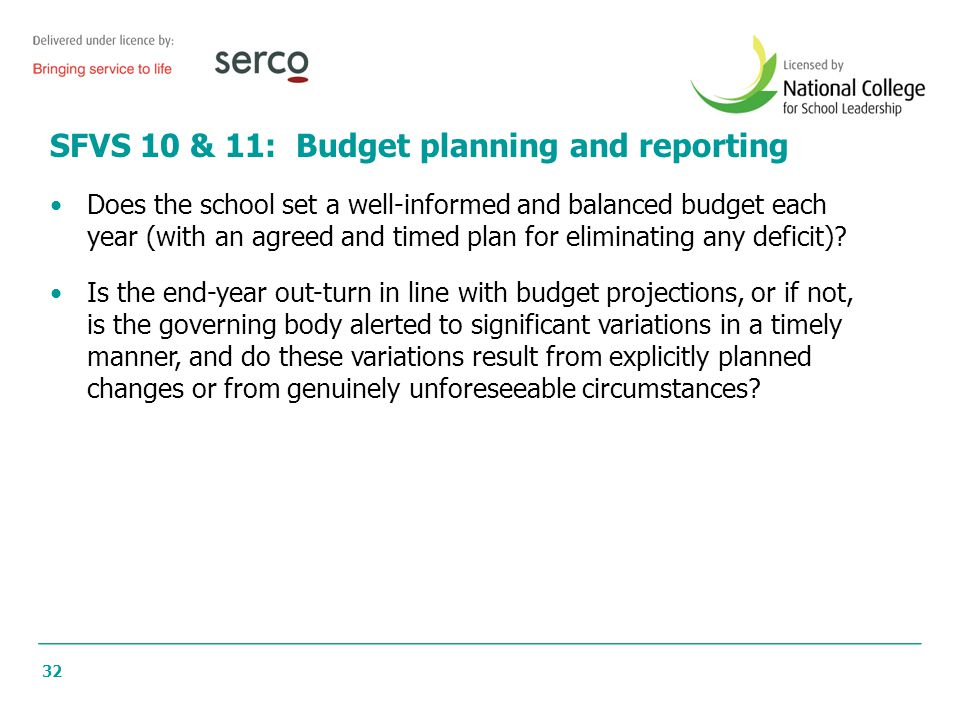32 SFVS 10 & 11: Budget planning and reporting Does the school set a well-informed and balanced budget each year (with an agreed and timed plan for eliminating any deficit).