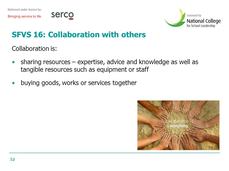 52 SFVS 16: Collaboration with others Collaboration is: sharing resources – expertise, advice and knowledge as well as tangible resources such as equi