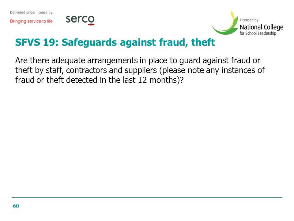 60 SFVS 19: Safeguards against fraud, theft Are there adequate arrangements in place to guard against fraud or theft by staff, contractors and supplie