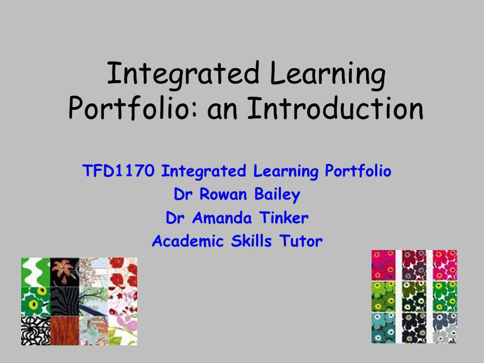 Integrated Learning Portfolio: an Introduction TFD1170 Integrated Learning Portfolio Dr Rowan Bailey Dr Amanda Tinker Academic Skills Tutor