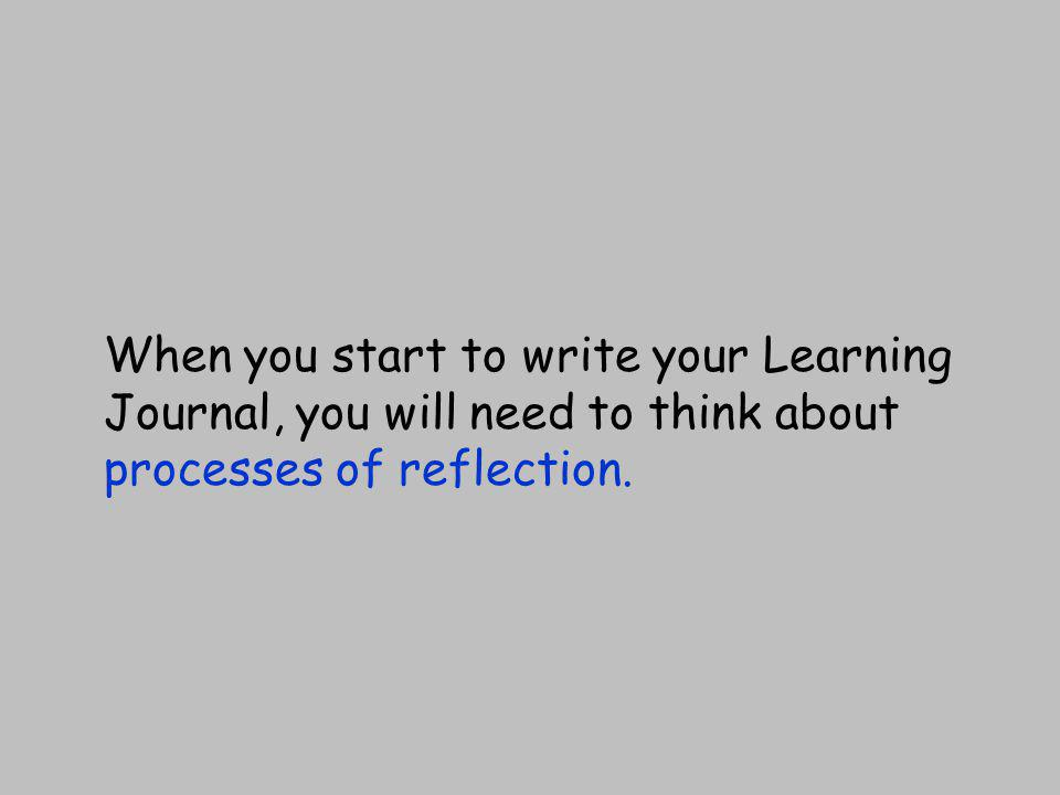 When you start to write your Learning Journal, you will need to think about processes of reflection.