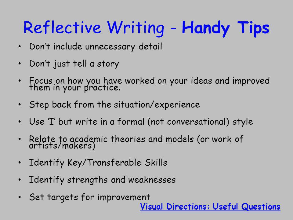Reflective Writing - Handy Tips Don't include unnecessary detail Don't just tell a story Focus on how you have worked on your ideas and improved them in your practice.