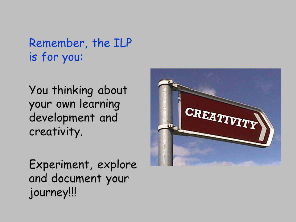 Remember, the ILP is for you: You thinking about your own learning development and creativity.