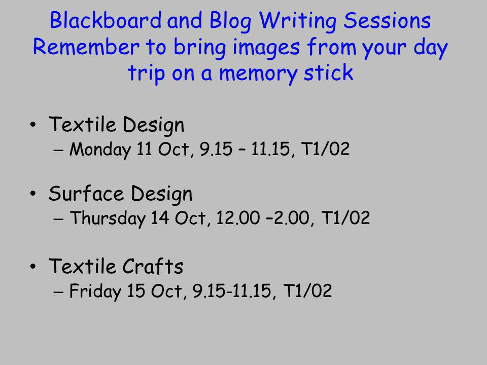 Blackboard and Blog Writing Sessions Remember to bring images from your day trip on a memory stick Textile Design – Monday 11 Oct, 9.15 – 11.15, T1/02 Surface Design – Thursday 14 Oct, –2.00, T1/02 Textile Crafts – Friday 15 Oct, , T1/02
