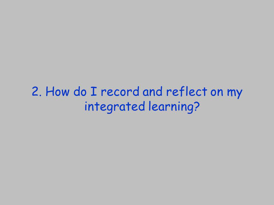 2. How do I record and reflect on my integrated learning?