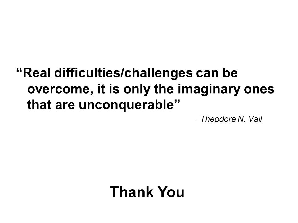 Real difficulties/challenges can be overcome, it is only the imaginary ones that are unconquerable - Theodore N.