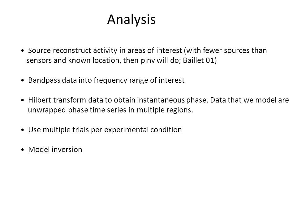 Analysis Source reconstruct activity in areas of interest (with fewer sources than sensors and known location, then pinv will do; Baillet 01) Bandpass data into frequency range of interest Hilbert transform data to obtain instantaneous phase.