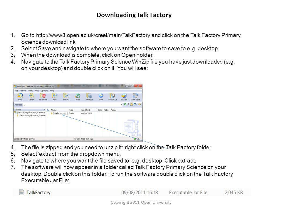 Downloading Talk Factory Copyright 2011 Open University 1.Go to http://www8.open.ac.uk/creet/main/TalkFactory and click on the Talk Factory Primary Science download link 2.Select Save and navigate to where you want the software to save to e.g.