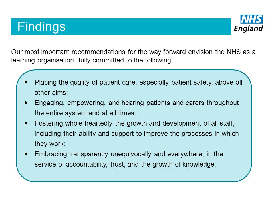 Findings Our most important recommendations for the way forward envision the NHS as a learning organisation, fully committed to the following:  Placing the quality of patient care, especially patient safety, above all other aims:  Engaging, empowering, and hearing patients and carers throughout the entire system and at all times:  Fostering whole-heartedly the growth and development of all staff, including their ability and support to improve the processes in which they work:  Embracing transparency unequivocally and everywhere, in the service of accountability, trust, and the growth of knowledge.