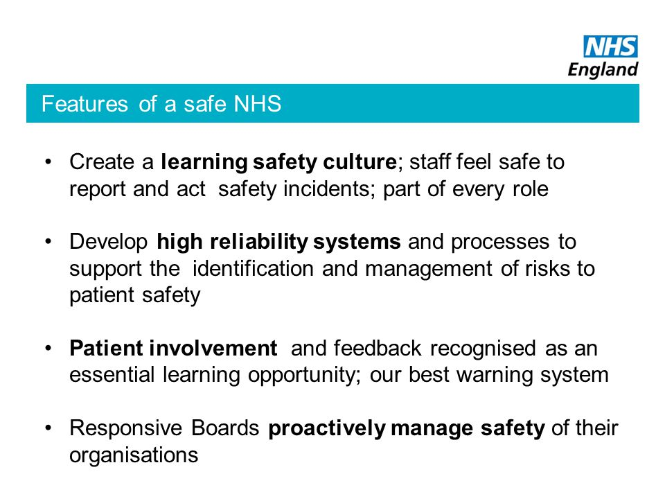 Features of a safe NHS Create a learning safety culture; staff feel safe to report and act safety incidents; part of every role Develop high reliability systems and processes to support the identification and management of risks to patient safety Patient involvement and feedback recognised as an essential learning opportunity; our best warning system Responsive Boards proactively manage safety of their organisations