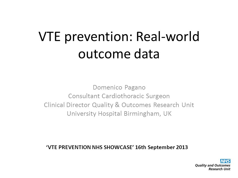 VTE prevention: Real-world outcome data Domenico Pagano Consultant Cardiothoracic Surgeon Clinical Director Quality & Outcomes Research Unit University Hospital Birmingham, UK 'VTE PREVENTION NHS SHOWCASE' 16th September 2013
