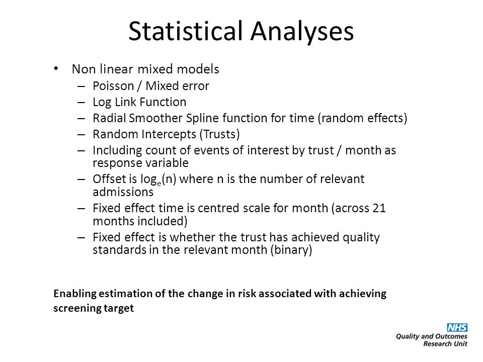 Statistical Analyses Non linear mixed models – Poisson / Mixed error – Log Link Function – Radial Smoother Spline function for time (random effects) – Random Intercepts (Trusts) – Including count of events of interest by trust / month as response variable – Offset is log e (n) where n is the number of relevant admissions – Fixed effect time is centred scale for month (across 21 months included) – Fixed effect is whether the trust has achieved quality standards in the relevant month (binary) Enabling estimation of the change in risk associated with achieving screening target