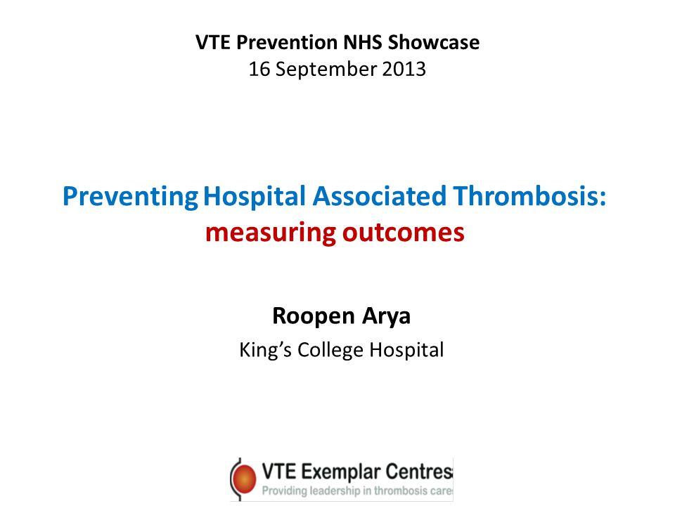 Preventing Hospital Associated Thrombosis: measuring outcomes Roopen Arya King's College Hospital VTE Prevention NHS Showcase 16 September 2013