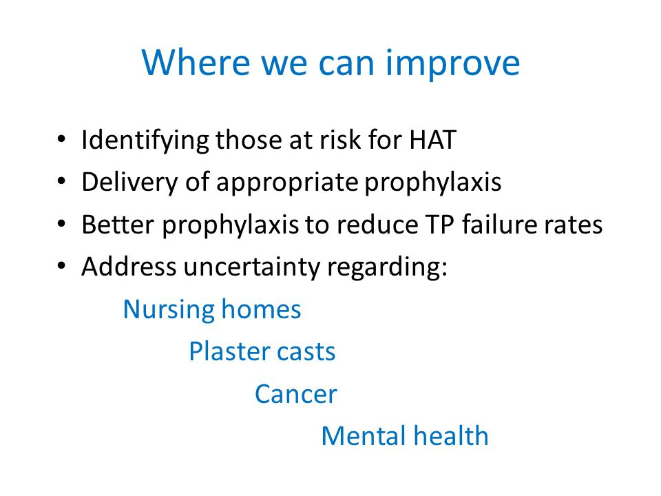 Where we can improve Identifying those at risk for HAT Delivery of appropriate prophylaxis Better prophylaxis to reduce TP failure rates Address uncertainty regarding: Nursing homes Plaster casts Cancer Mental health